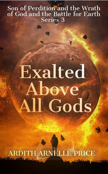 Exalted Above All Gods:Son of Perdition and the Wrath of God and the Battle for Earth Series 3